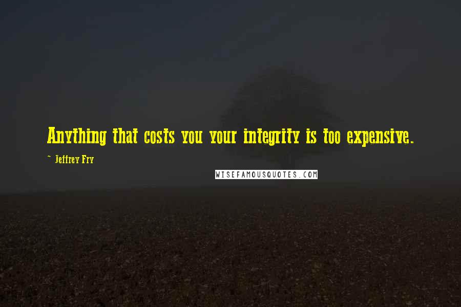 Jeffrey Fry quotes: Anything that costs you your integrity is too expensive.