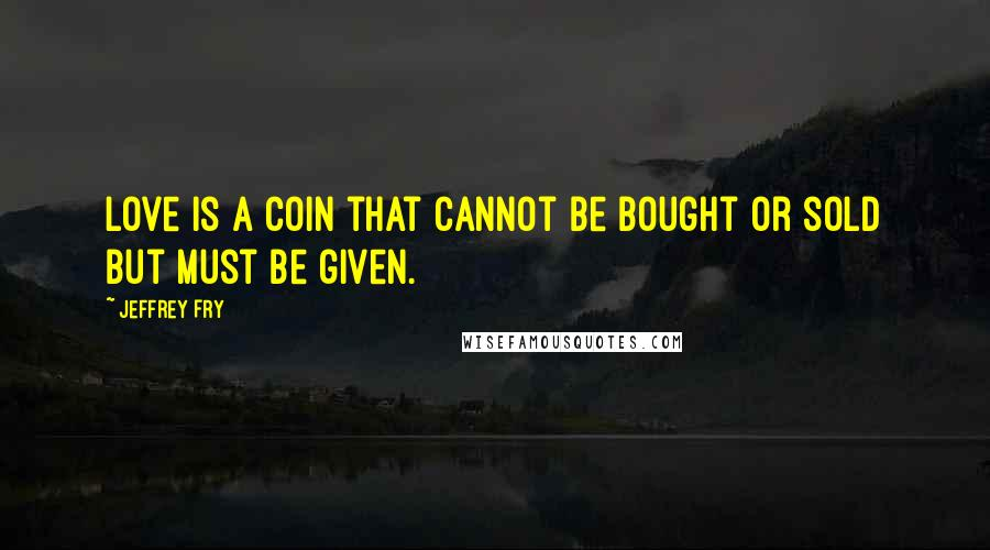 Jeffrey Fry quotes: Love is a coin that cannot be bought or sold but must be given.