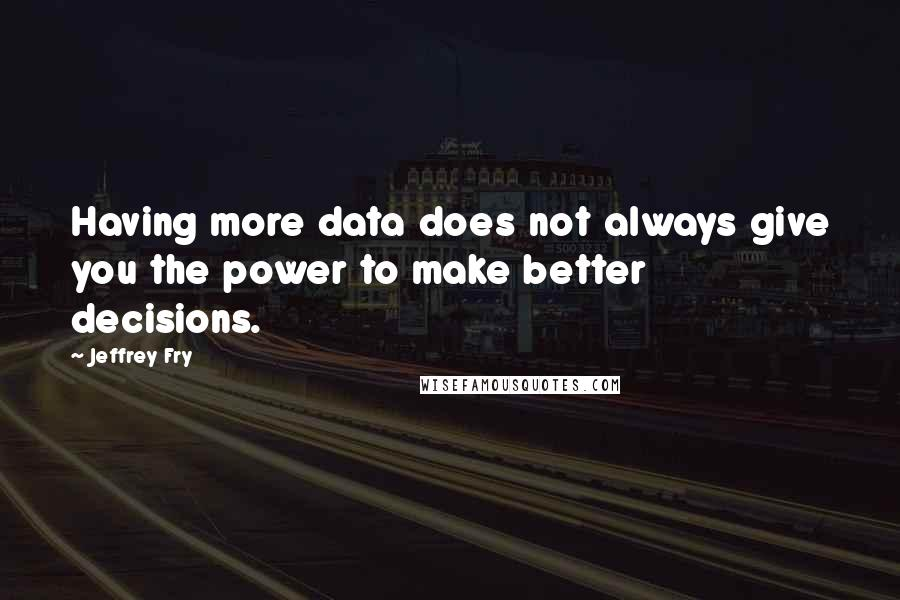 Jeffrey Fry quotes: Having more data does not always give you the power to make better decisions.