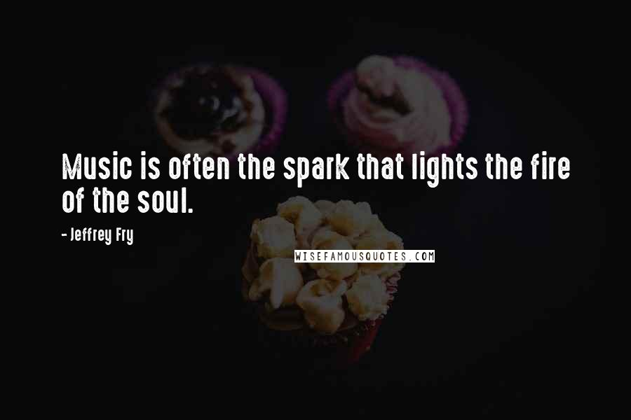 Jeffrey Fry quotes: Music is often the spark that lights the fire of the soul.