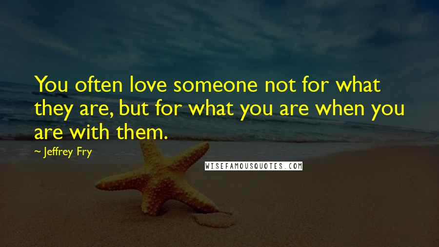 Jeffrey Fry quotes: You often love someone not for what they are, but for what you are when you are with them.