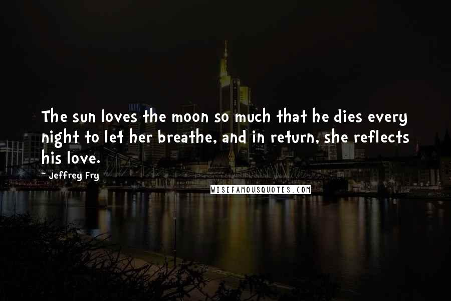 Jeffrey Fry quotes: The sun loves the moon so much that he dies every night to let her breathe, and in return, she reflects his love.