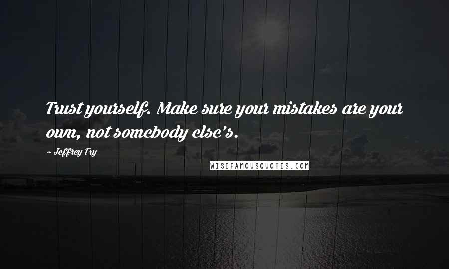 Jeffrey Fry quotes: Trust yourself. Make sure your mistakes are your own, not somebody else's.