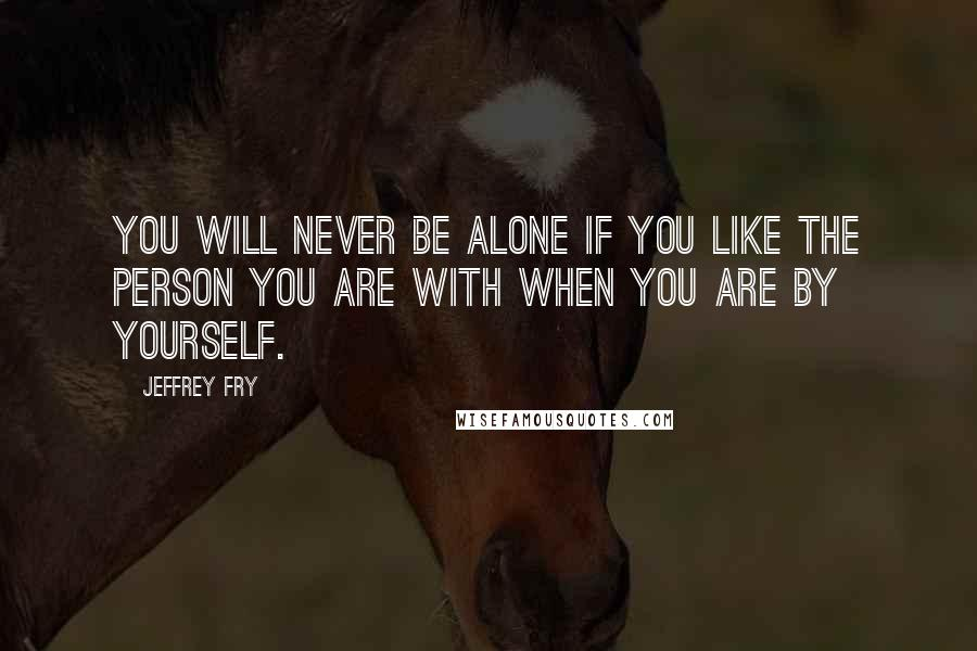 Jeffrey Fry quotes: You will never be alone if you like the person you are with when you are by yourself.
