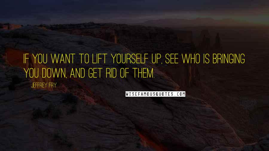Jeffrey Fry quotes: If you want to lift yourself up, see who is bringing you down, and get rid of them.