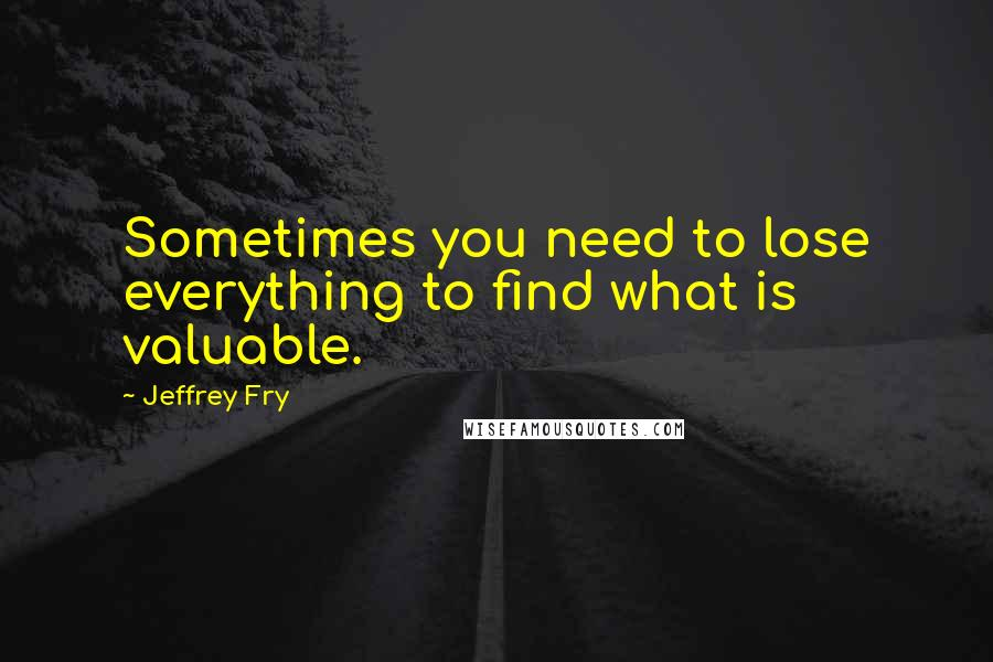 Jeffrey Fry quotes: Sometimes you need to lose everything to find what is valuable.