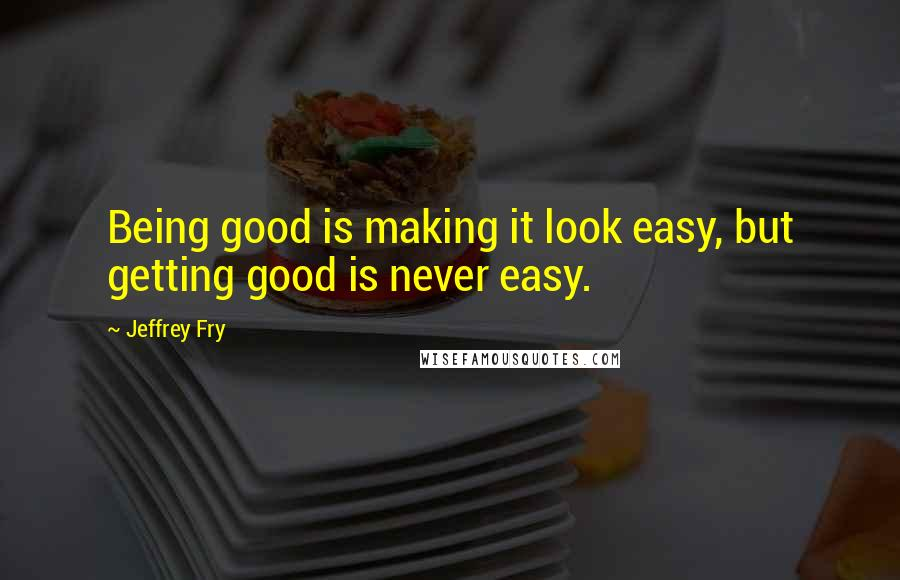 Jeffrey Fry quotes: Being good is making it look easy, but getting good is never easy.