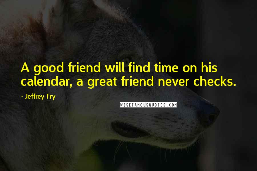 Jeffrey Fry quotes: A good friend will find time on his calendar, a great friend never checks.
