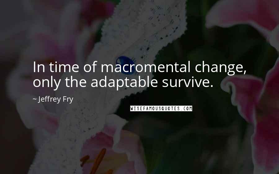 Jeffrey Fry quotes: In time of macromental change, only the adaptable survive.