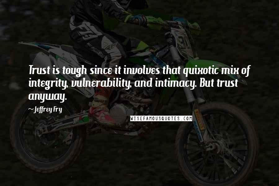 Jeffrey Fry quotes: Trust is tough since it involves that quixotic mix of integrity, vulnerability, and intimacy. But trust anyway.