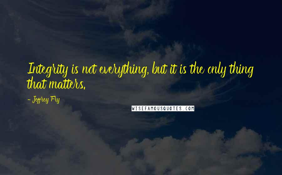 Jeffrey Fry quotes: Integrity is not everything, but it is the only thing that matters.