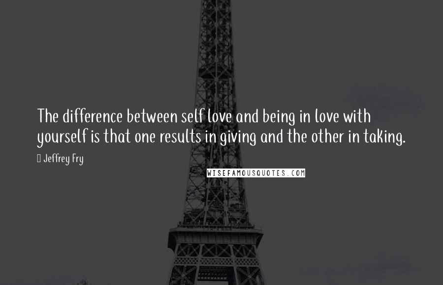 Jeffrey Fry quotes: The difference between self love and being in love with yourself is that one results in giving and the other in taking.