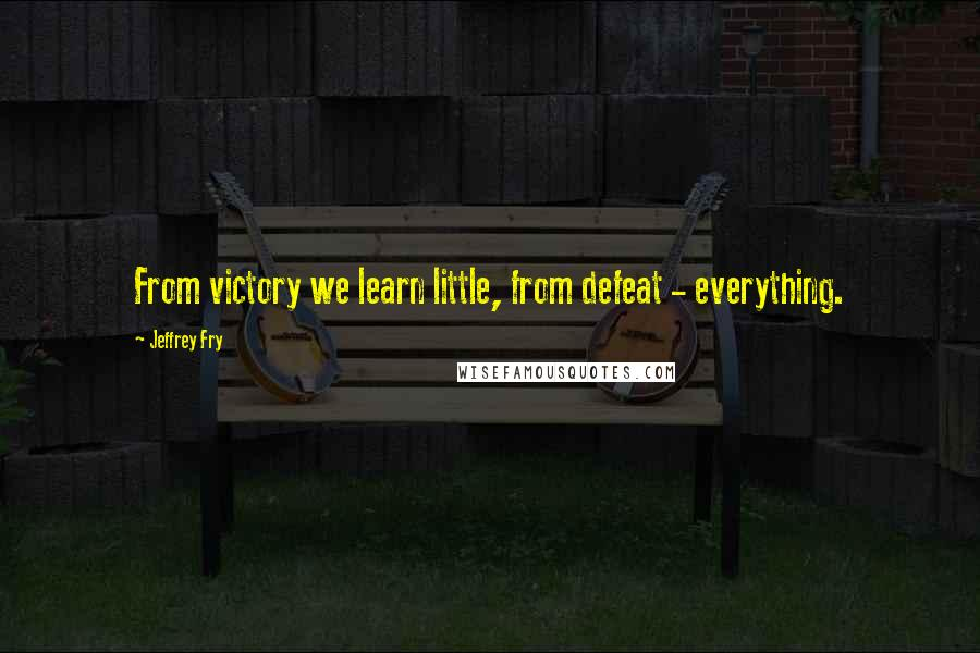 Jeffrey Fry quotes: From victory we learn little, from defeat - everything.