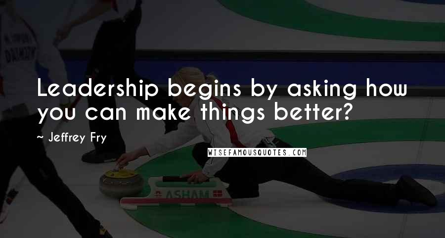 Jeffrey Fry quotes: Leadership begins by asking how you can make things better?