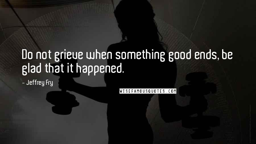 Jeffrey Fry quotes: Do not grieve when something good ends, be glad that it happened.