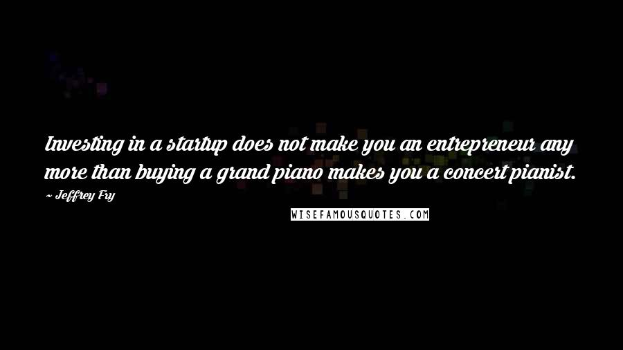 Jeffrey Fry quotes: Investing in a startup does not make you an entrepreneur any more than buying a grand piano makes you a concert pianist.