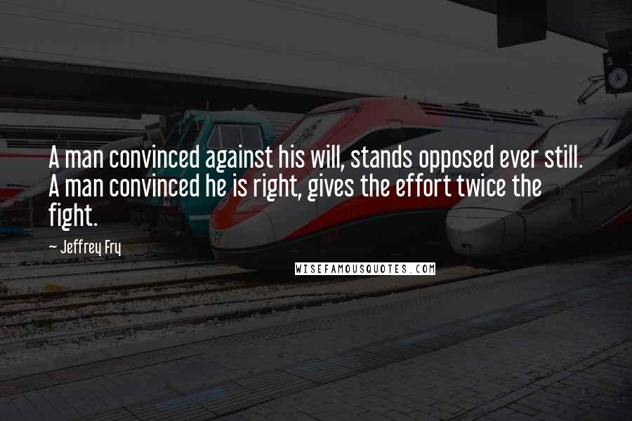 Jeffrey Fry quotes: A man convinced against his will, stands opposed ever still. A man convinced he is right, gives the effort twice the fight.
