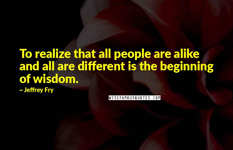 Jeffrey Fry quotes: To realize that all people are alike and all are different is the beginning of wisdom.