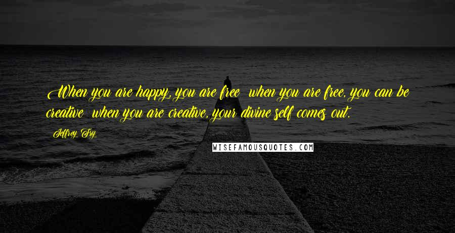 Jeffrey Fry quotes: When you are happy, you are free; when you are free, you can be creative; when you are creative, your divine self comes out.