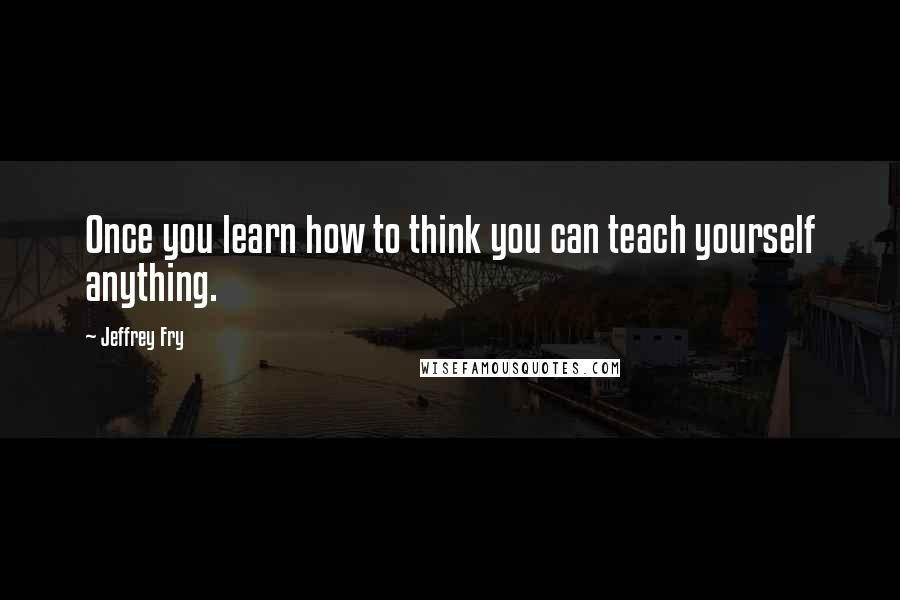 Jeffrey Fry quotes: Once you learn how to think you can teach yourself anything.