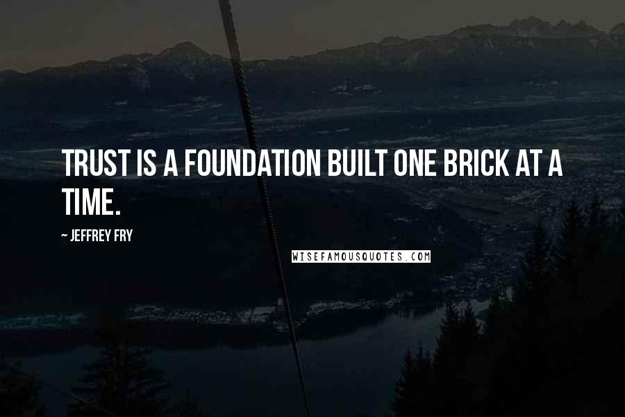 Jeffrey Fry quotes: Trust is a foundation built one brick at a time.
