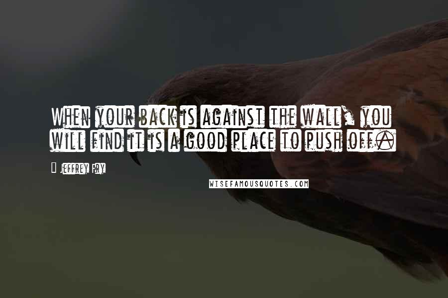 Jeffrey Fry quotes: When your back is against the wall, you will find it is a good place to push off.