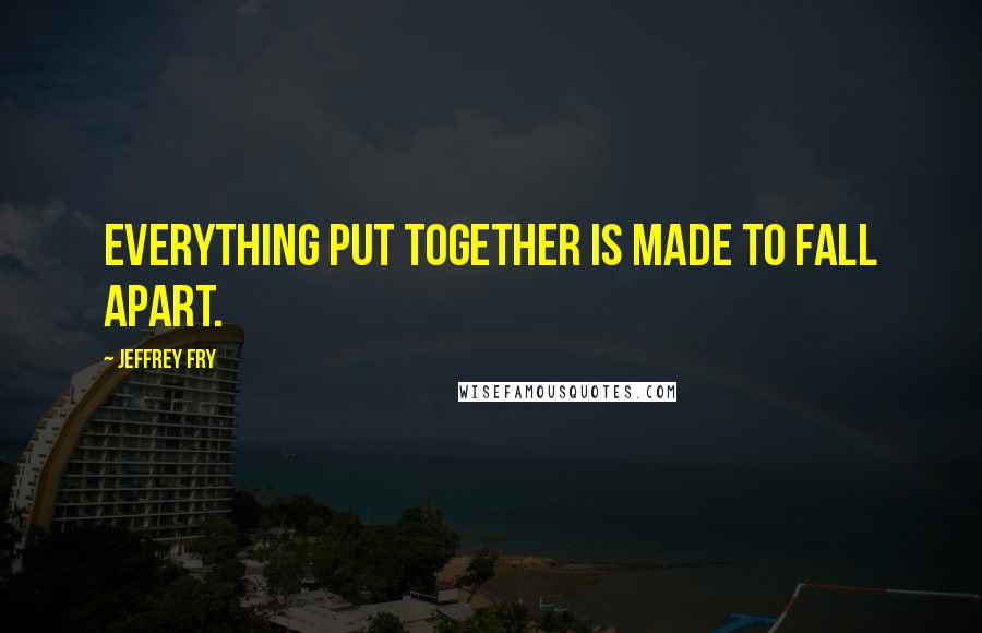 Jeffrey Fry quotes: Everything put together is made to fall apart.