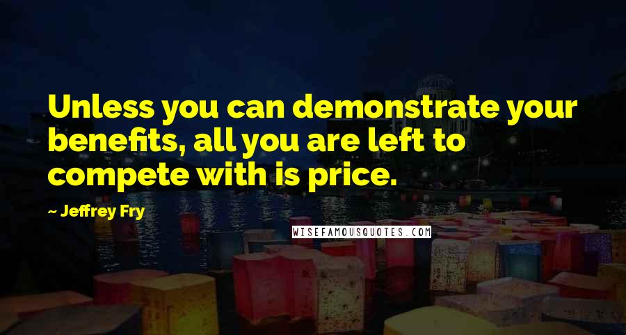 Jeffrey Fry quotes: Unless you can demonstrate your benefits, all you are left to compete with is price.