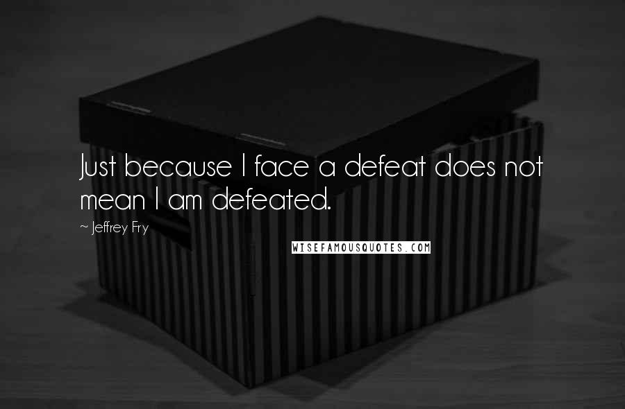 Jeffrey Fry quotes: Just because I face a defeat does not mean I am defeated.