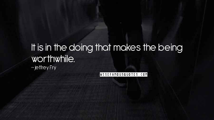 Jeffrey Fry quotes: It is in the doing that makes the being worthwhile.