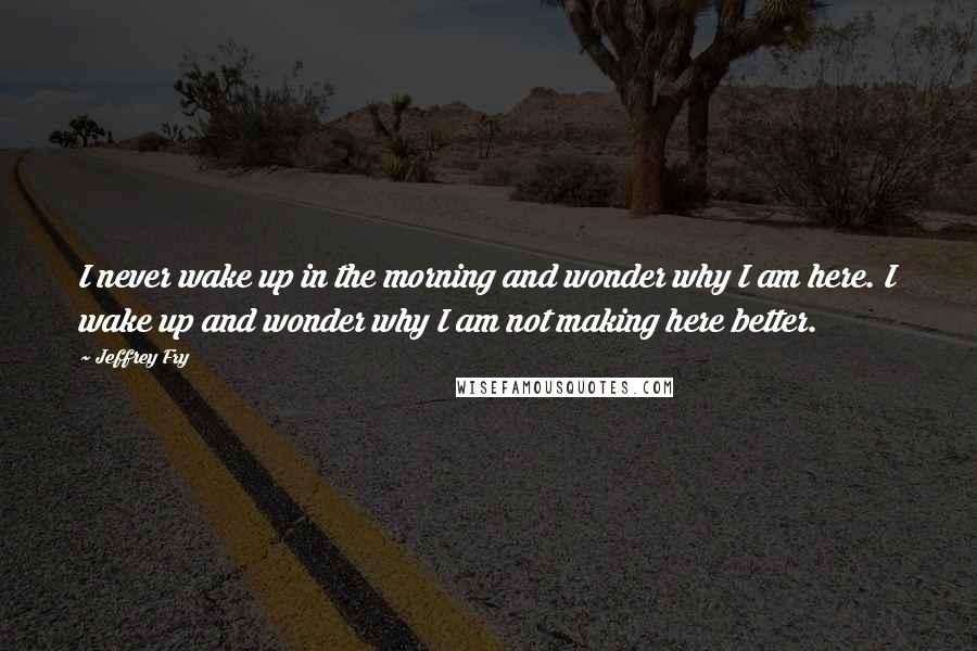 Jeffrey Fry quotes: I never wake up in the morning and wonder why I am here. I wake up and wonder why I am not making here better.