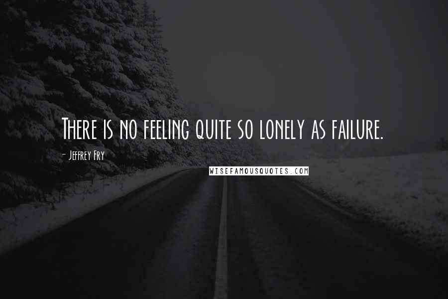Jeffrey Fry quotes: There is no feeling quite so lonely as failure.