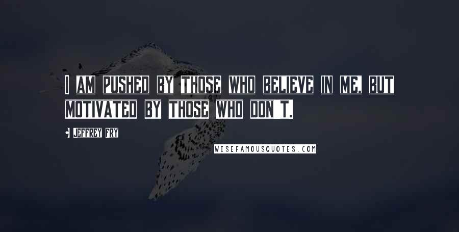Jeffrey Fry quotes: I am pushed by those who believe in me, but motivated by those who don't.
