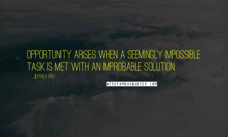Jeffrey Fry quotes: Opportunity arises when a seemingly impossible task is met with an improbable solution.