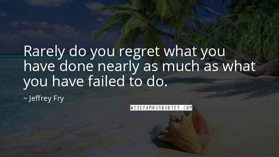 Jeffrey Fry quotes: Rarely do you regret what you have done nearly as much as what you have failed to do.