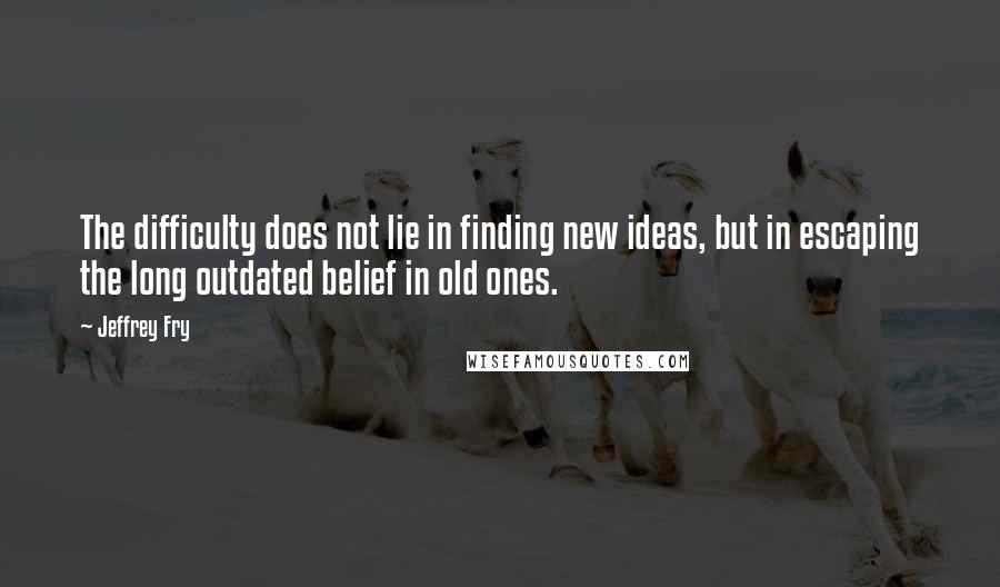 Jeffrey Fry quotes: The difficulty does not lie in finding new ideas, but in escaping the long outdated belief in old ones.