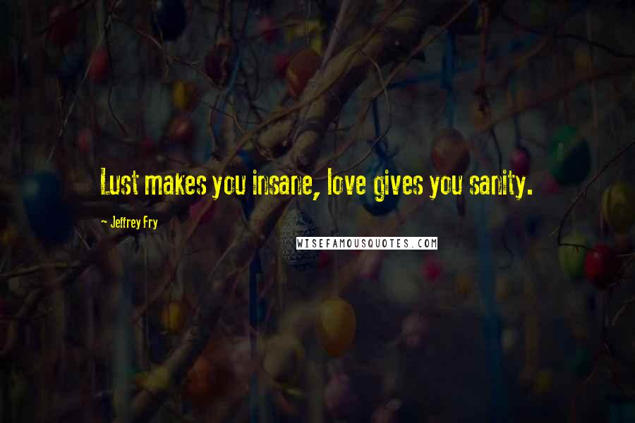 Jeffrey Fry quotes: Lust makes you insane, love gives you sanity.