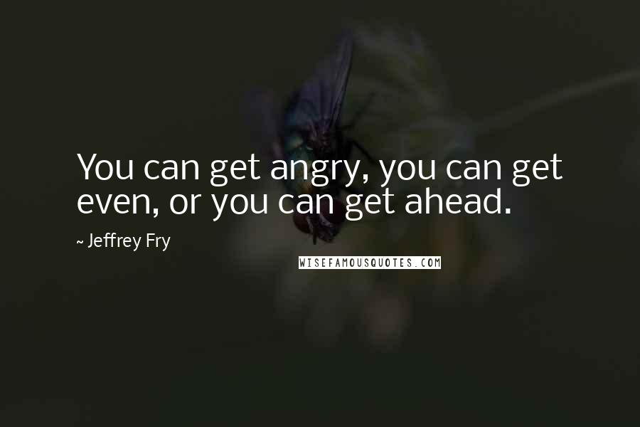 Jeffrey Fry quotes: You can get angry, you can get even, or you can get ahead.