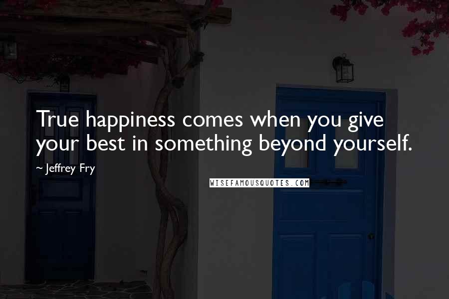 Jeffrey Fry quotes: True happiness comes when you give your best in something beyond yourself.