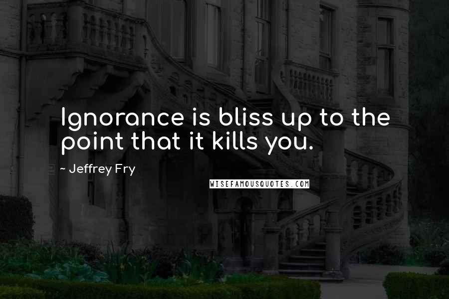 Jeffrey Fry quotes: Ignorance is bliss up to the point that it kills you.