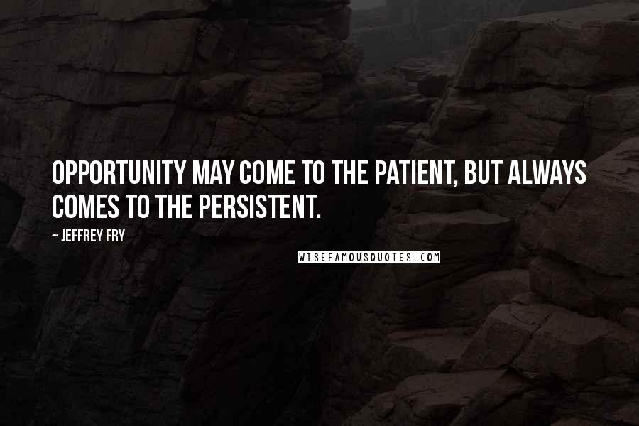 Jeffrey Fry quotes: Opportunity may come to the patient, but always comes to the persistent.