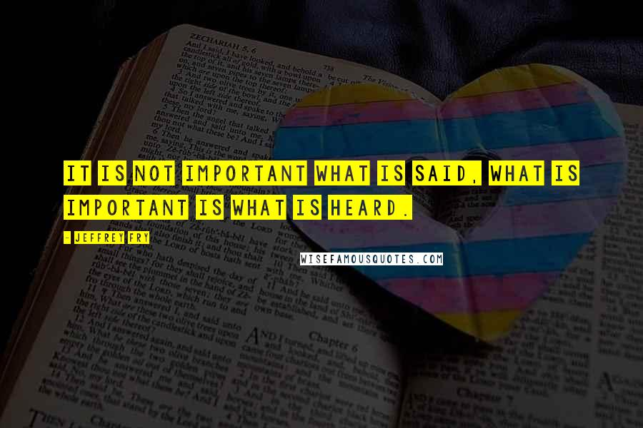 Jeffrey Fry quotes: It is not important what is said, what is important is what is heard.