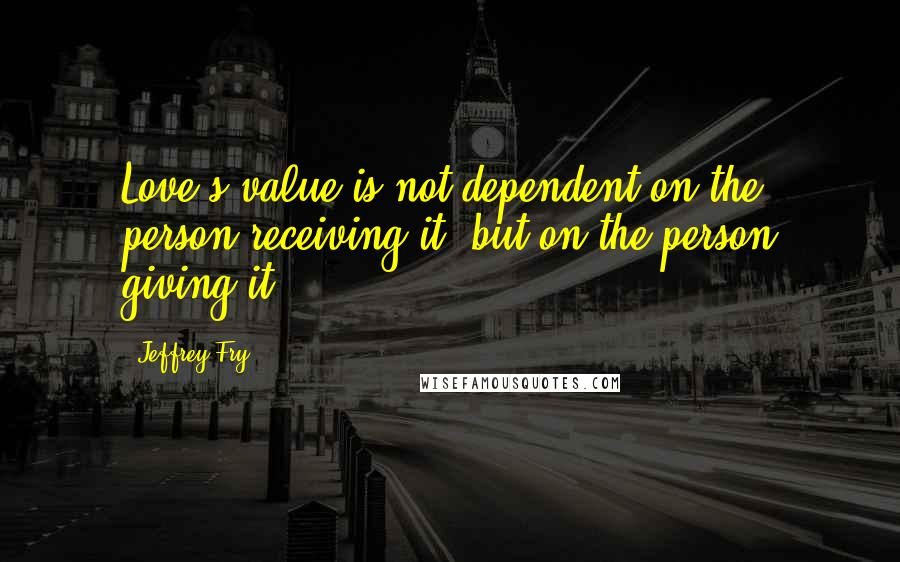 Jeffrey Fry quotes: Love's value is not dependent on the person receiving it, but on the person giving it.