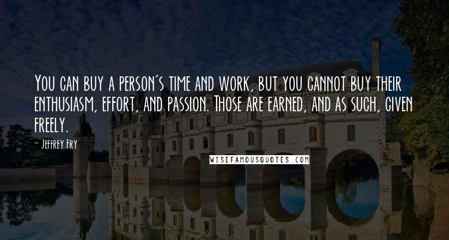 Jeffrey Fry quotes: You can buy a person's time and work, but you cannot buy their enthusiasm, effort, and passion. Those are earned, and as such, given freely.