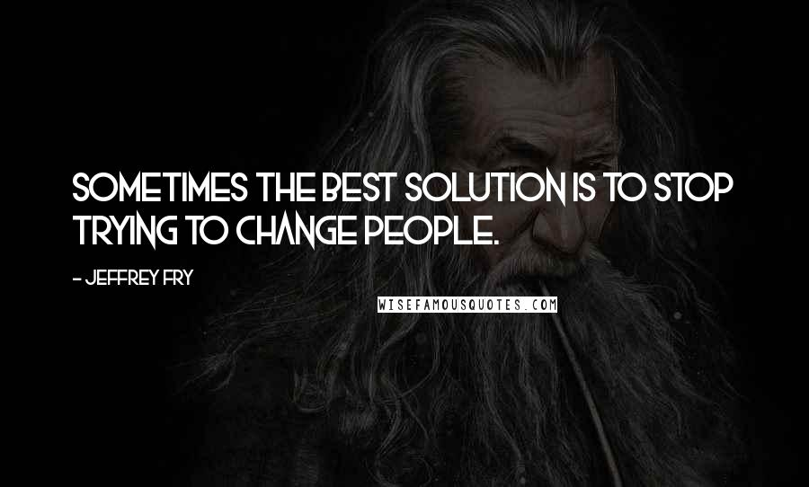 Jeffrey Fry quotes: Sometimes the best solution is to stop trying to change people.