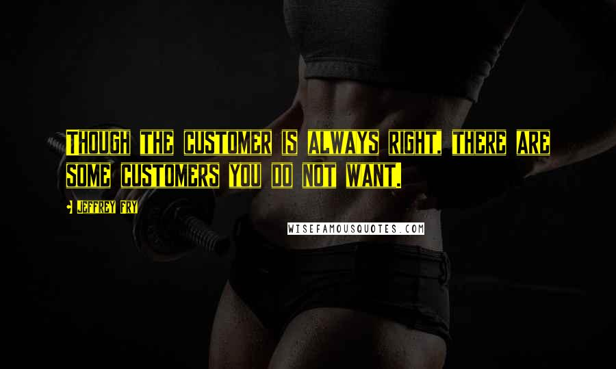 Jeffrey Fry quotes: Though the customer is always right, there are some customers you do not want.