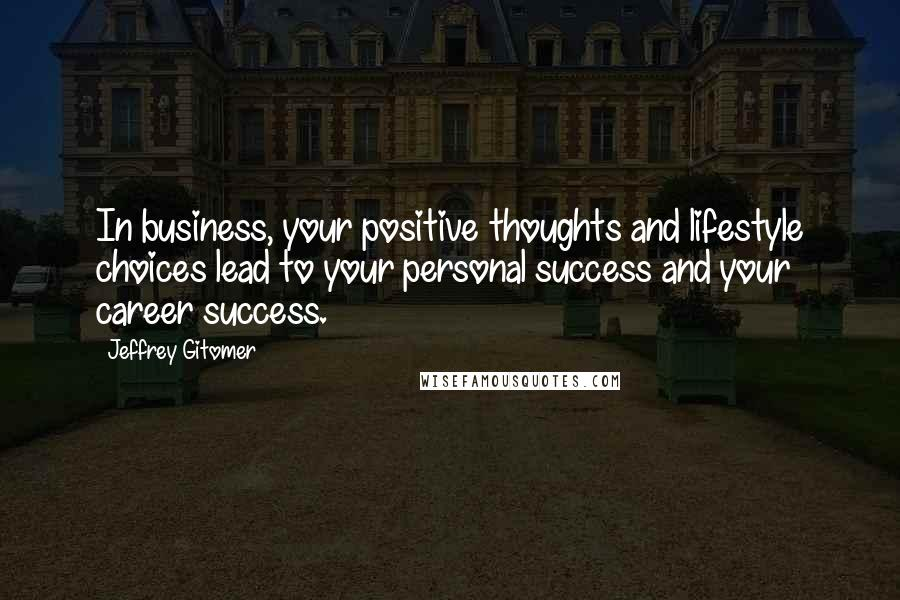 Jeffrey Gitomer quotes: In business, your positive thoughts and lifestyle choices lead to your personal success and your career success.