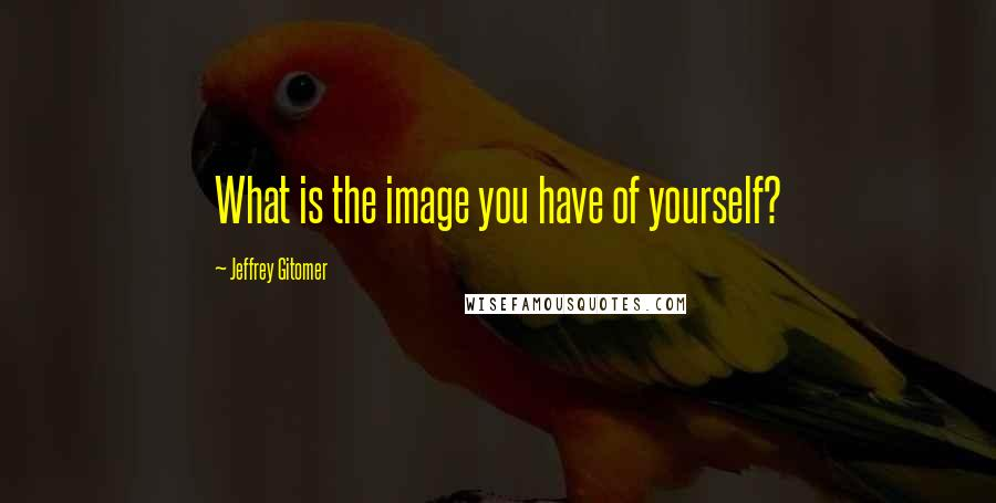 Jeffrey Gitomer quotes: What is the image you have of yourself?
