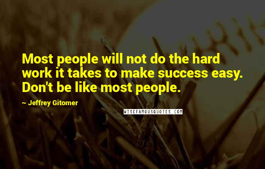 Jeffrey Gitomer quotes: Most people will not do the hard work it takes to make success easy. Don't be like most people.