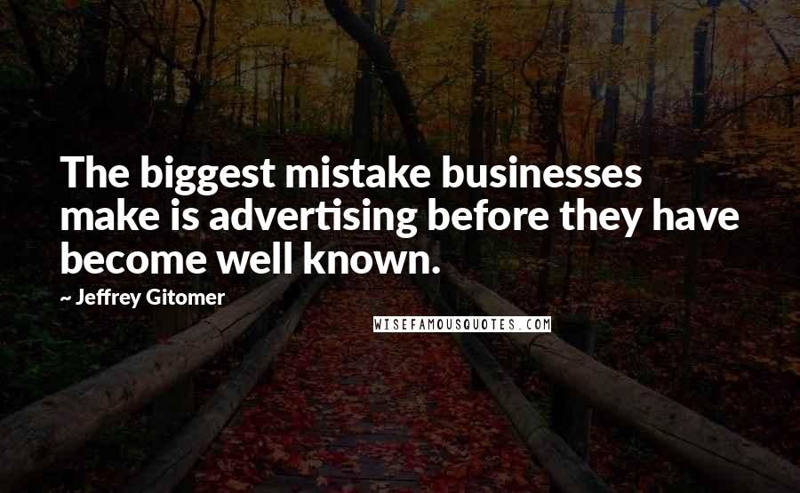 Jeffrey Gitomer quotes: The biggest mistake businesses make is advertising before they have become well known.